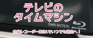 テレビのタイムマシン 全録DIGAレコーダーDMR-BXT970で進化するテレビ視聴スタイル